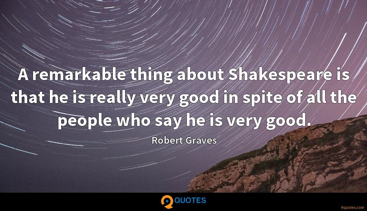 A remarkable thing about Shakespeare is that he is really very good in spite of all the people who say he is very good.