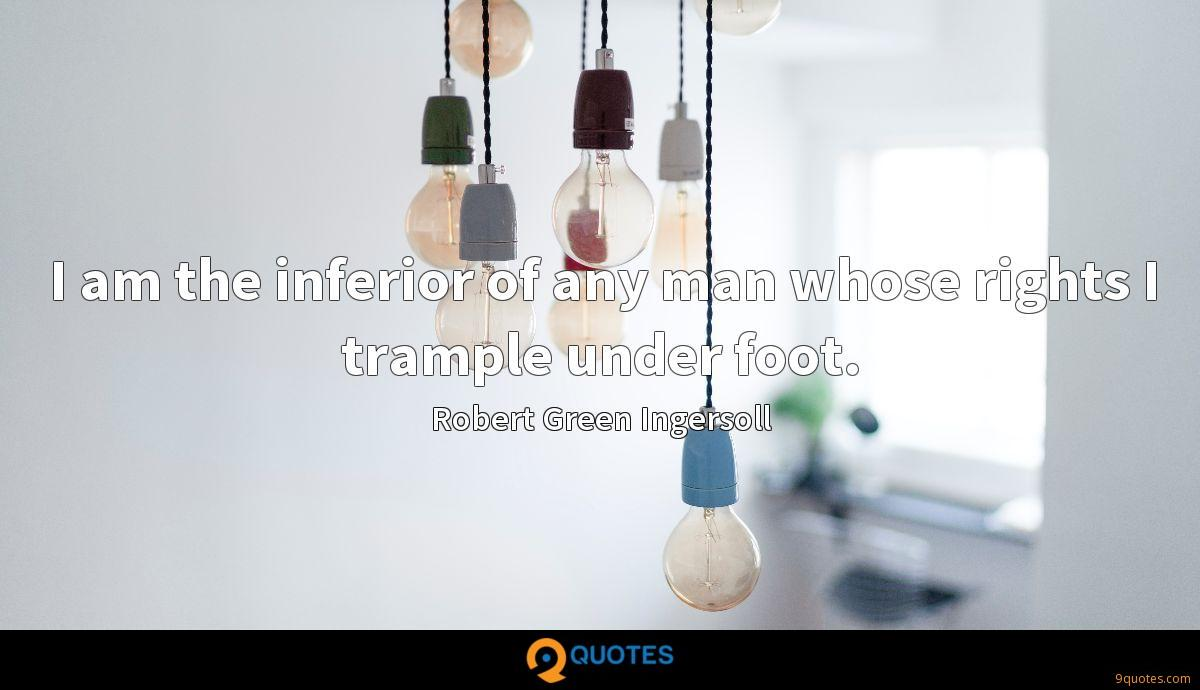 I am the inferior of any man whose rights I trample under foot.
