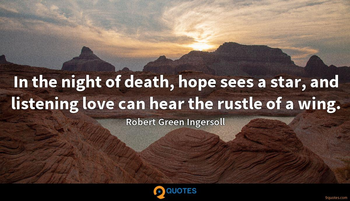 In the night of death, hope sees a star, and listening love can hear the rustle of a wing.