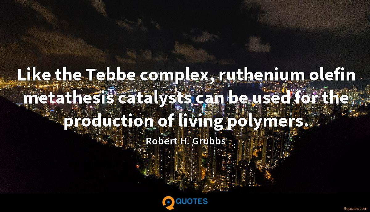 Like the Tebbe complex, ruthenium olefin metathesis catalysts can be used for the production of living polymers.