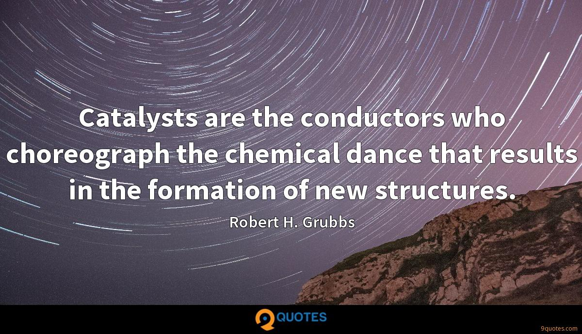 Catalysts are the conductors who choreograph the chemical dance that results in the formation of new structures.