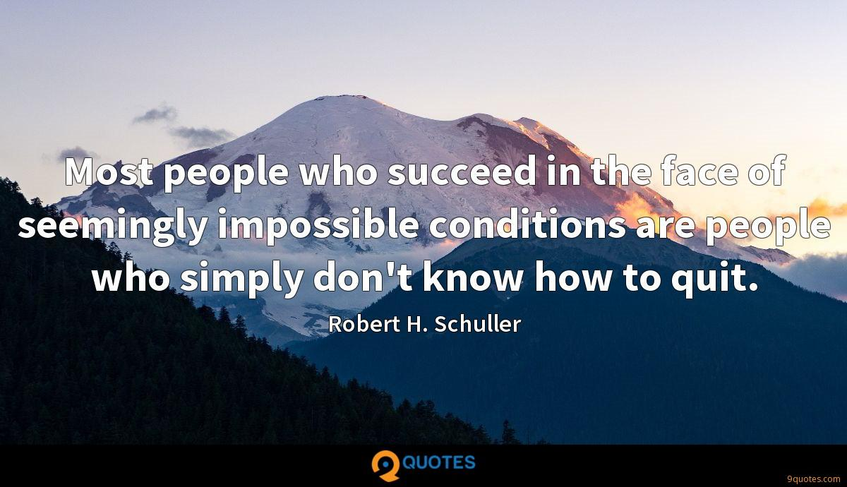 Most people who succeed in the face of seemingly impossible conditions are people who simply don't know how to quit.