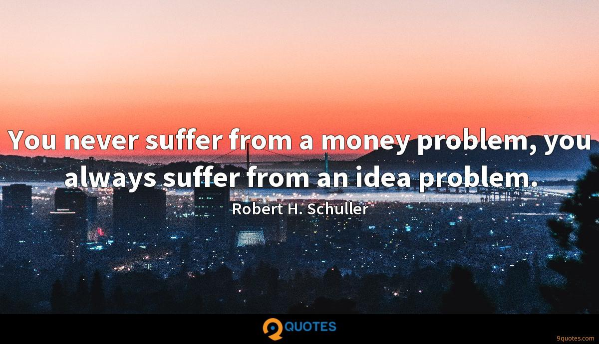 You never suffer from a money problem, you always suffer from an idea problem.