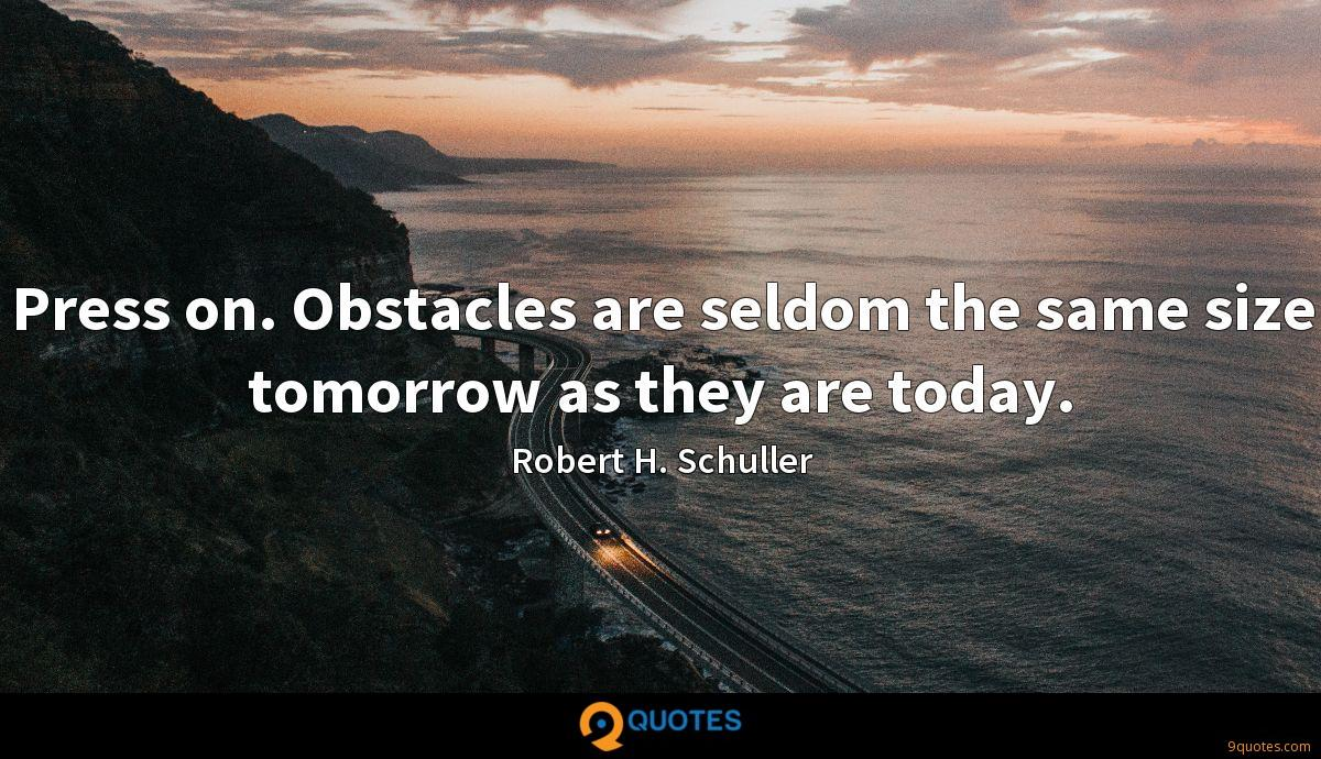 Press on. Obstacles are seldom the same size tomorrow as they are today.