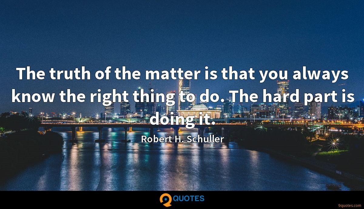 The truth of the matter is that you always know the right thing to do. The hard part is doing it.