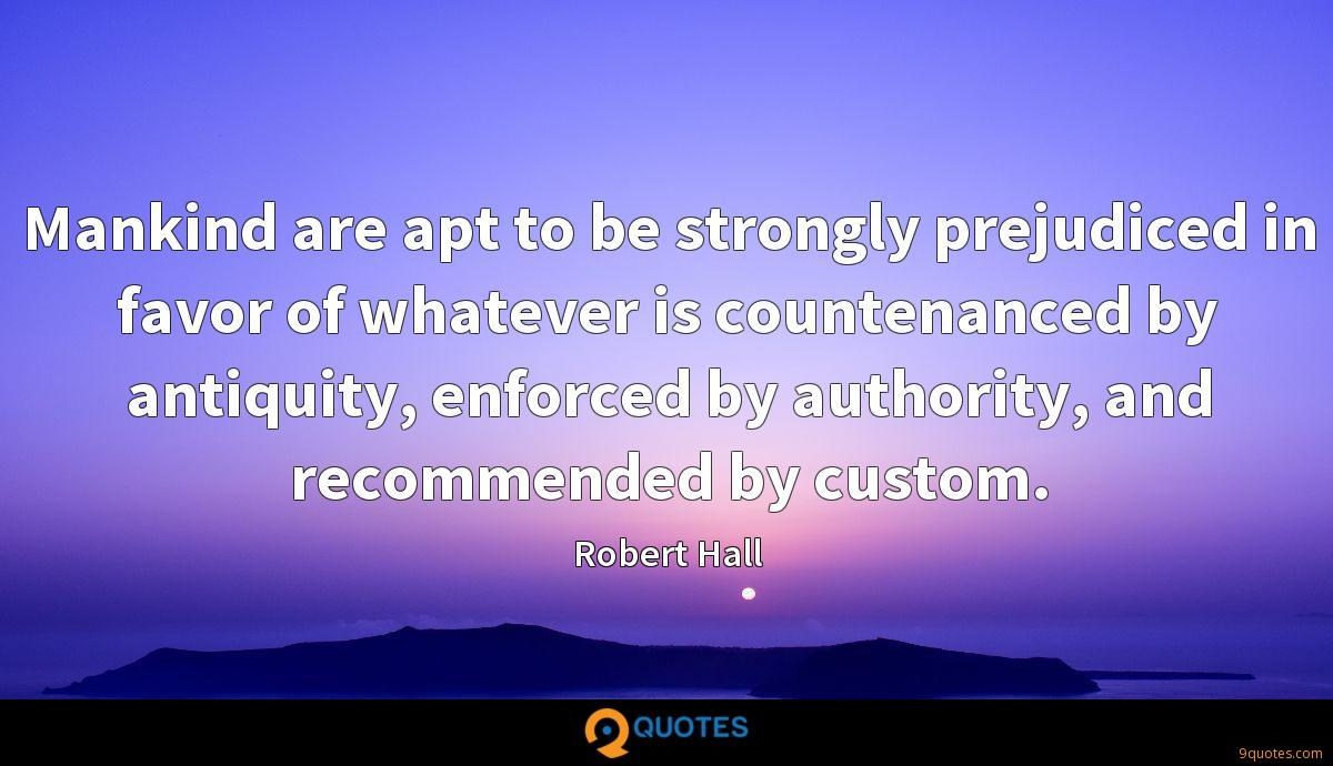 Mankind are apt to be strongly prejudiced in favor of whatever is countenanced by antiquity, enforced by authority, and recommended by custom.