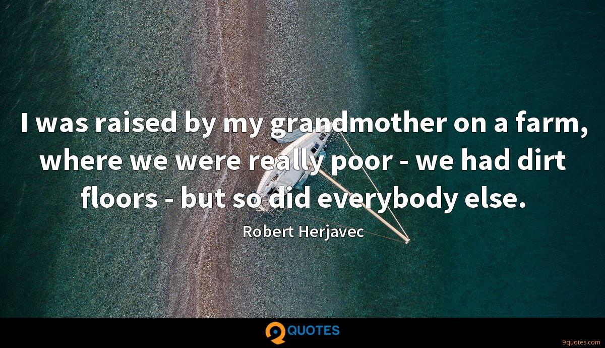 I was raised by my grandmother on a farm, where we were really poor - we had dirt floors - but so did everybody else.