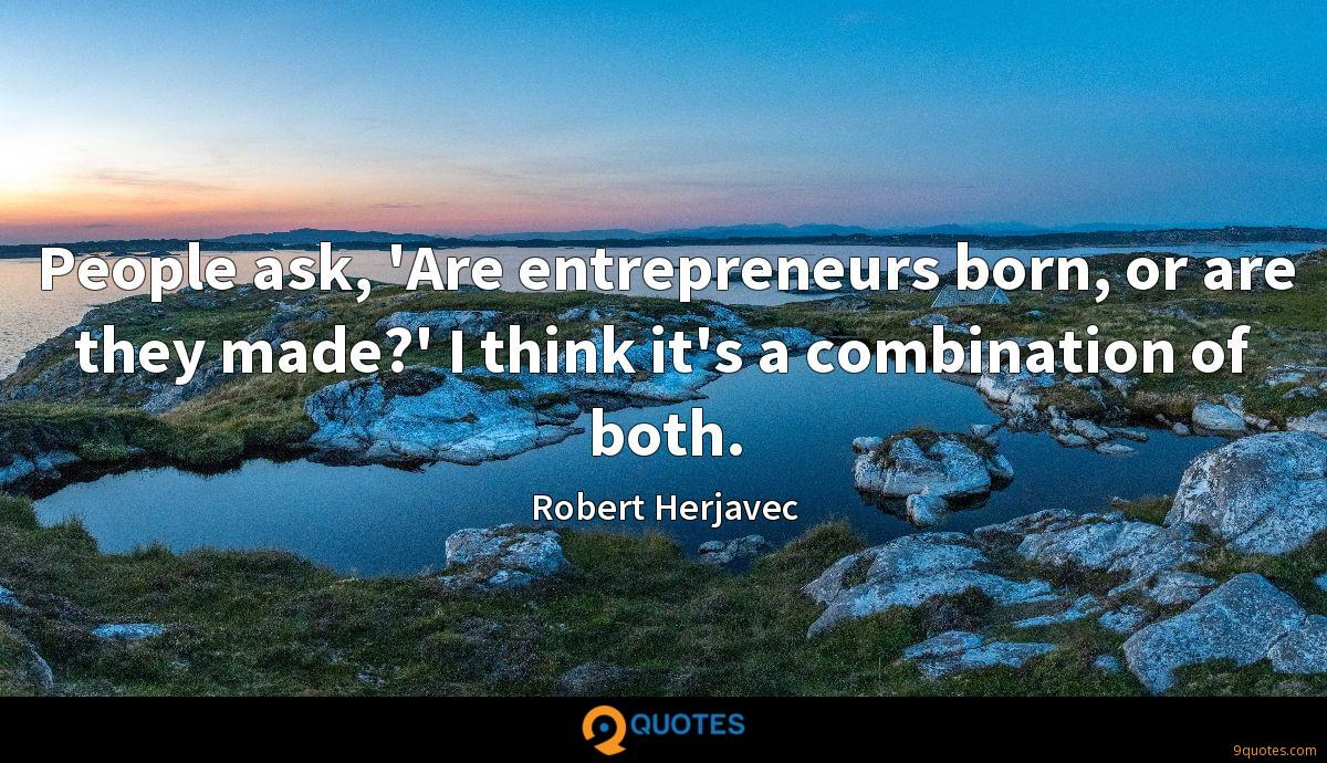 People ask, 'Are entrepreneurs born, or are they made?' I think it's a combination of both.