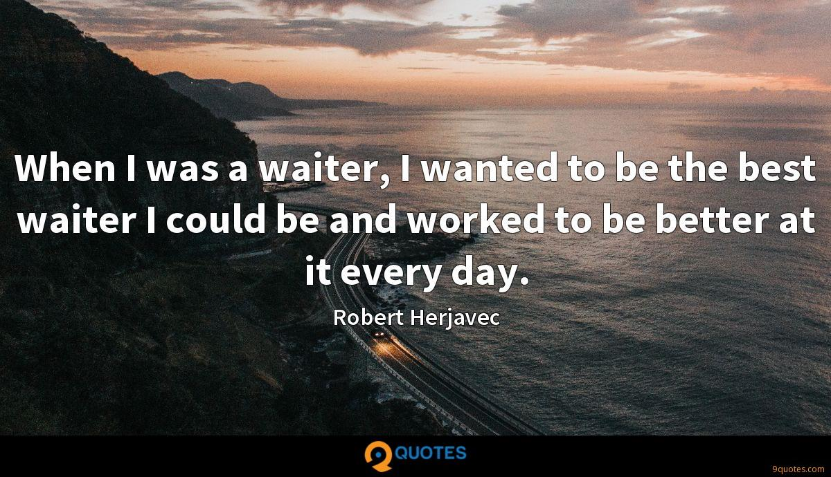 When I was a waiter, I wanted to be the best waiter I could be and worked to be better at it every day.
