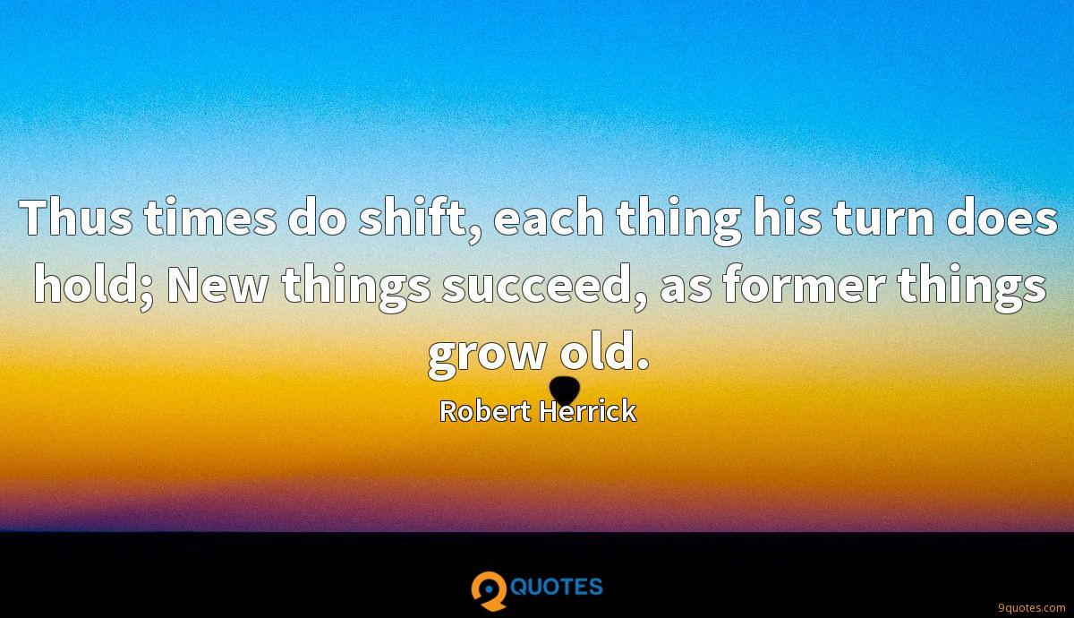 Thus times do shift, each thing his turn does hold; New things succeed, as former things grow old.