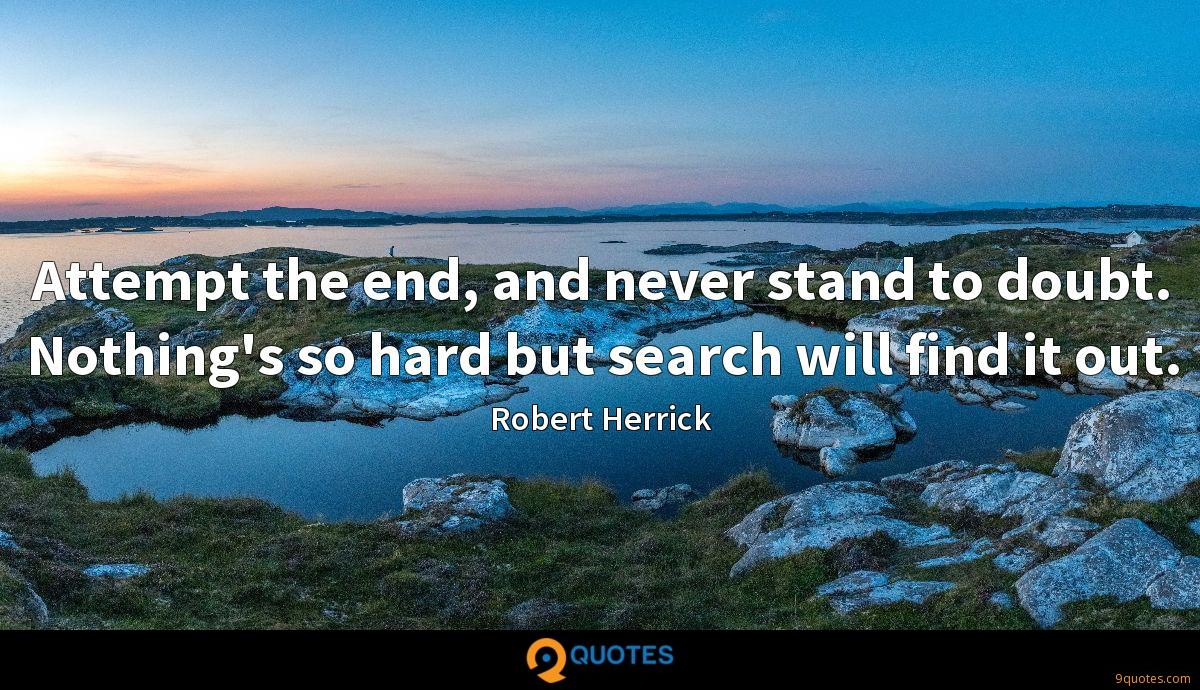 Attempt the end, and never stand to doubt. Nothing's so hard but search will find it out.