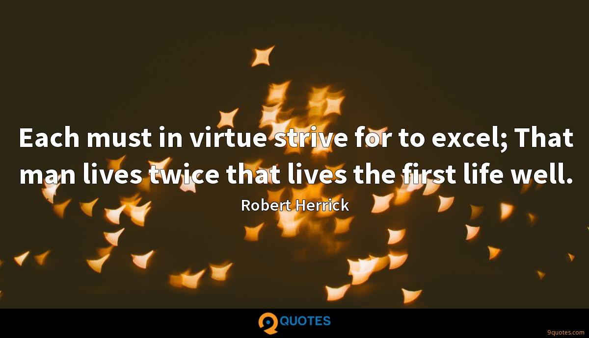 Each must in virtue strive for to excel; That man lives twice that lives the first life well.