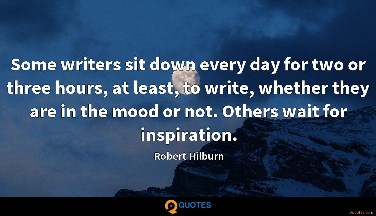 Some writers sit down every day for two or three hours, at least, to write, whether they are in the mood or not. Others wait for inspiration.