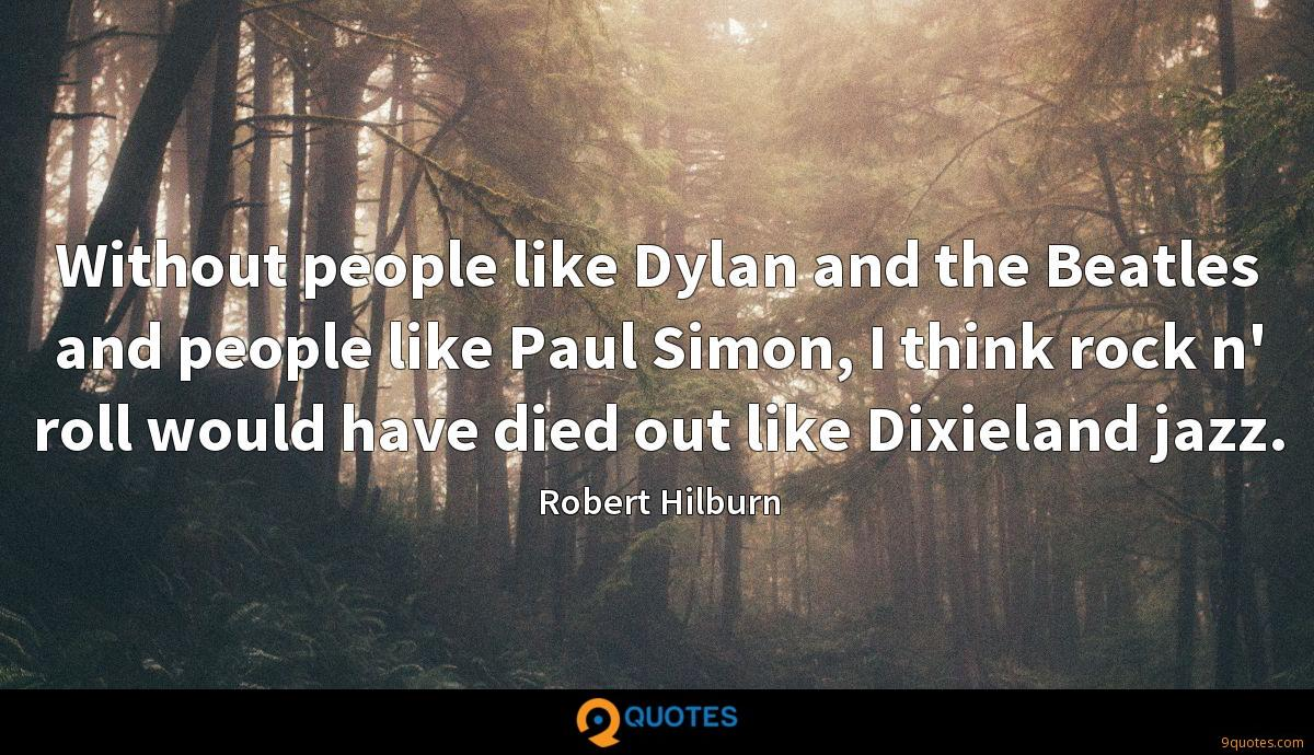Without people like Dylan and the Beatles and people like Paul Simon, I think rock n' roll would have died out like Dixieland jazz.