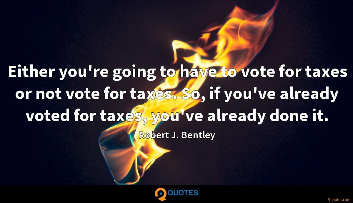Either you're going to have to vote for taxes or not vote for taxes. So, if you've already voted for taxes, you've already done it.