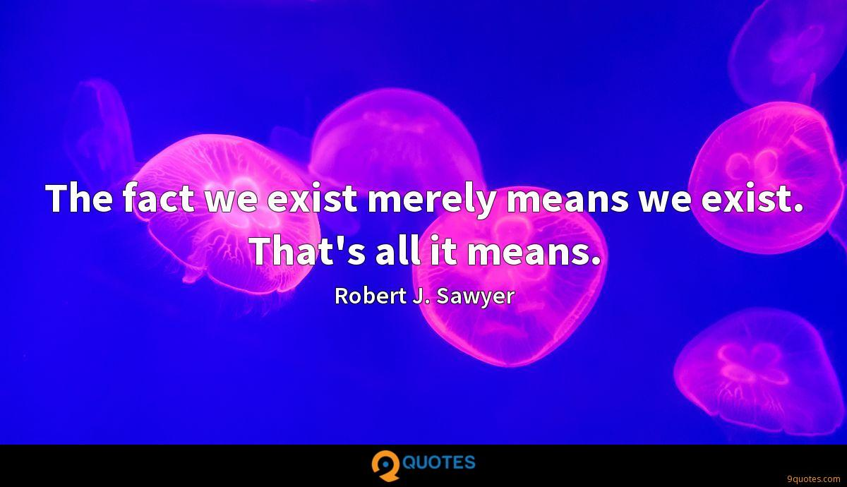 The fact we exist merely means we exist. That's all it means.