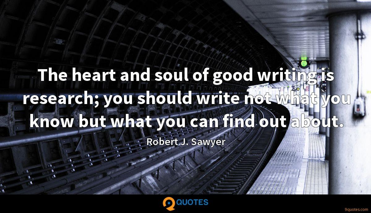 The heart and soul of good writing is research; you should write not what you know but what you can find out about.