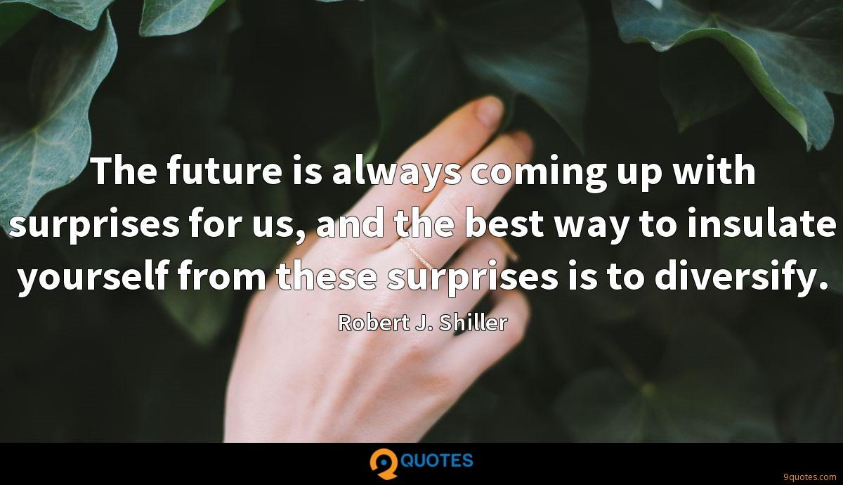 The future is always coming up with surprises for us, and the best way to insulate yourself from these surprises is to diversify.