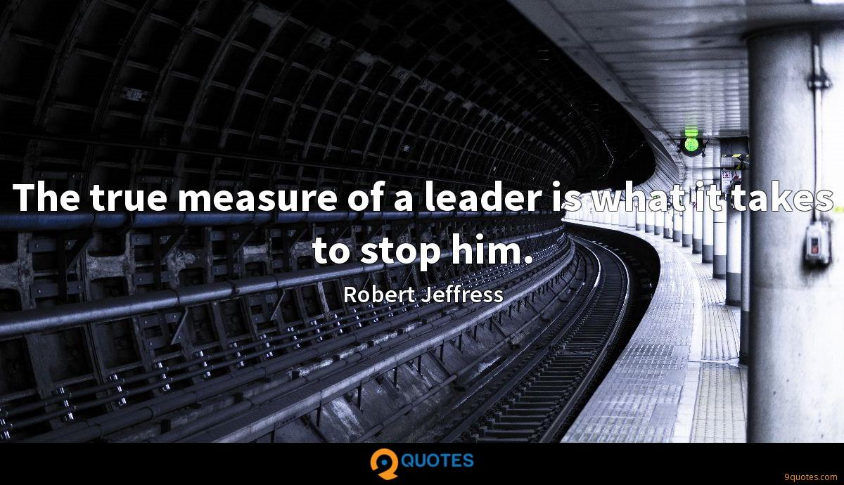 The true measure of a leader is what it takes to stop him.