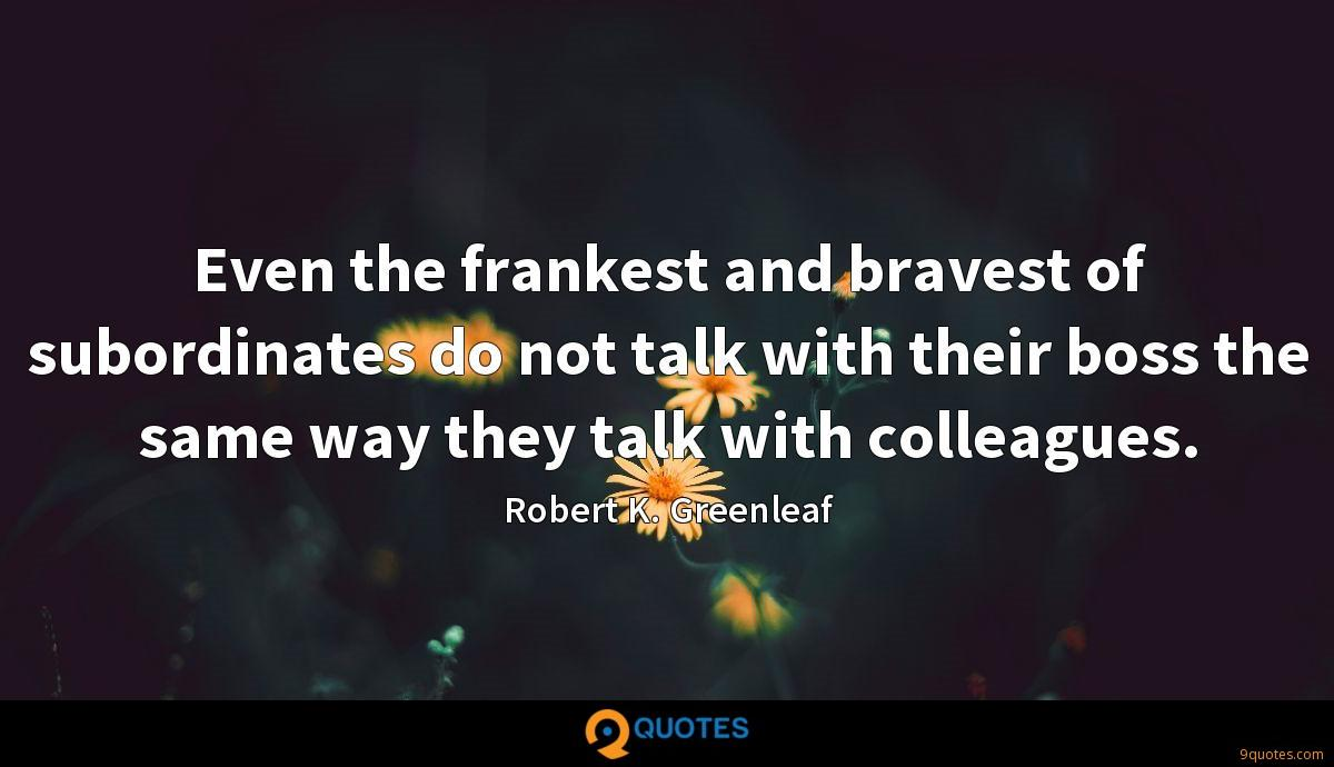 Even the frankest and bravest of subordinates do not talk with their boss the same way they talk with colleagues.