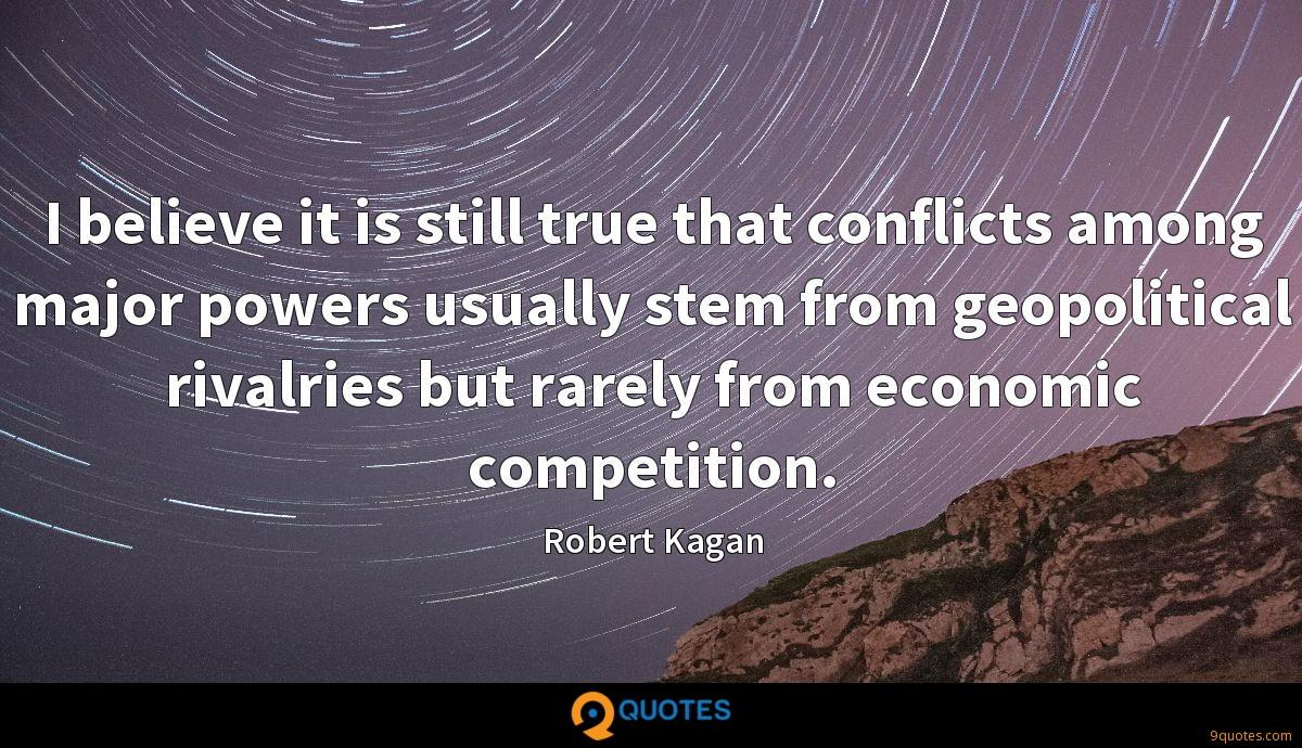 I believe it is still true that conflicts among major powers usually stem from geopolitical rivalries but rarely from economic competition.