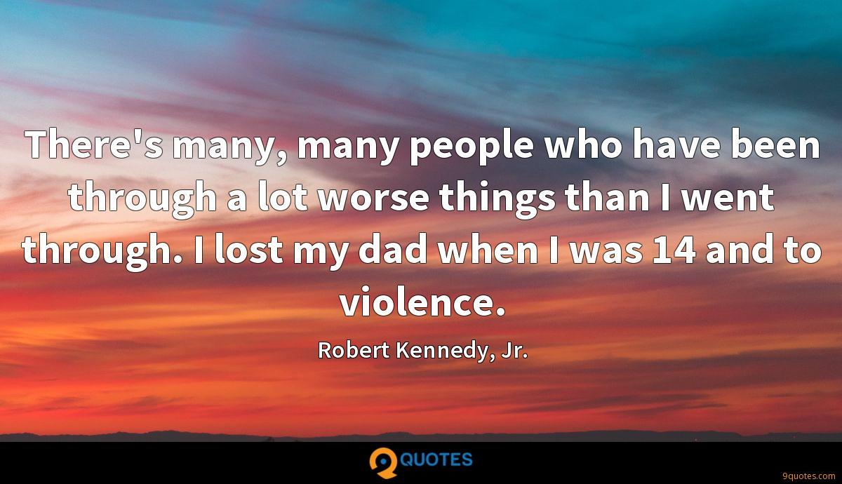 There's many, many people who have been through a lot worse things than I went through. I lost my dad when I was 14 and to violence.