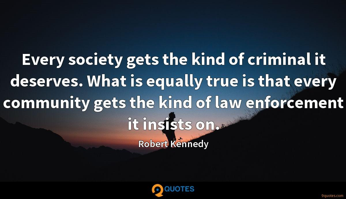 Every society gets the kind of criminal it deserves. What is equally true is that every community gets the kind of law enforcement it insists on.