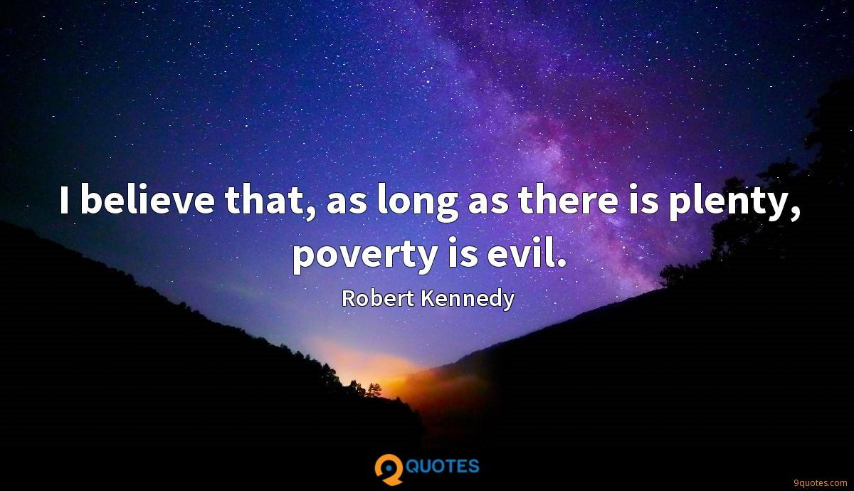 I believe that, as long as there is plenty, poverty is evil.