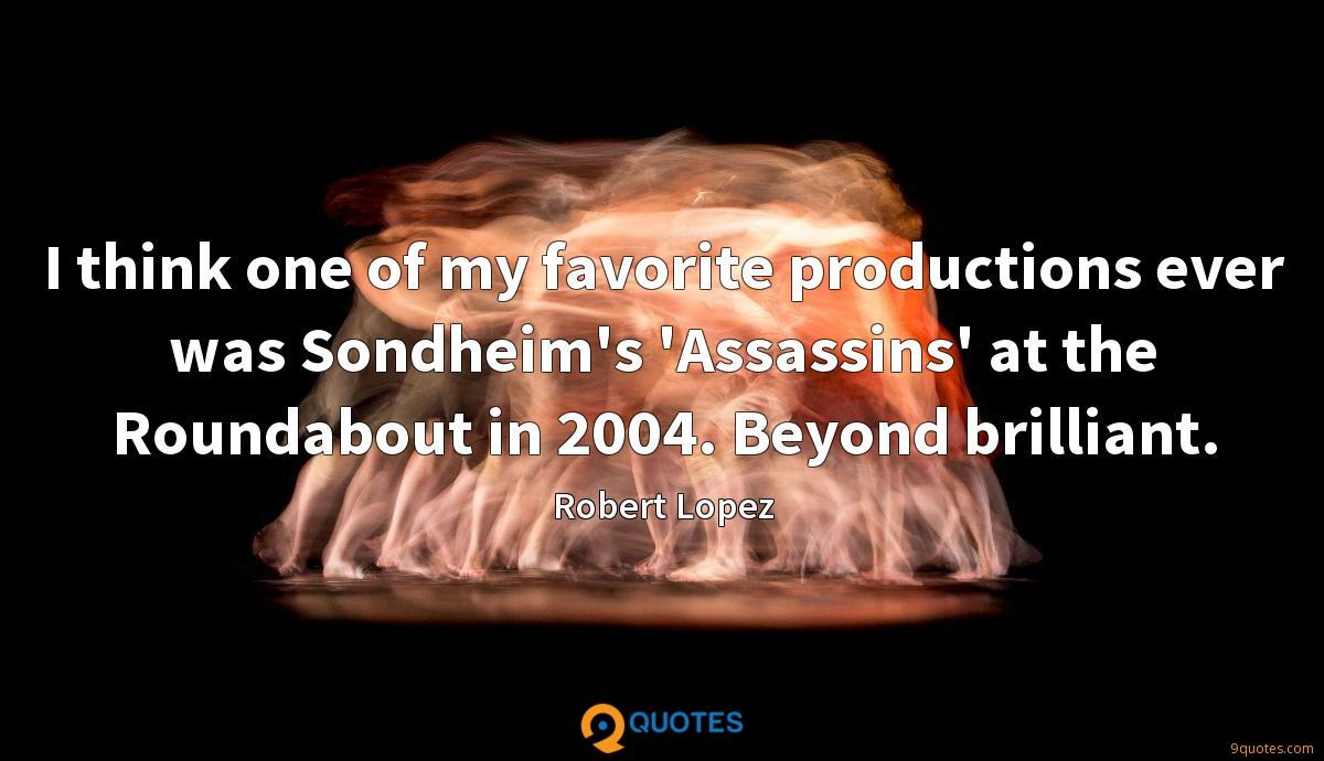 I think one of my favorite productions ever was Sondheim's 'Assassins' at the Roundabout in 2004. Beyond brilliant.