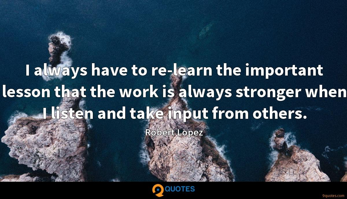 I always have to re-learn the important lesson that the work is always stronger when I listen and take input from others.