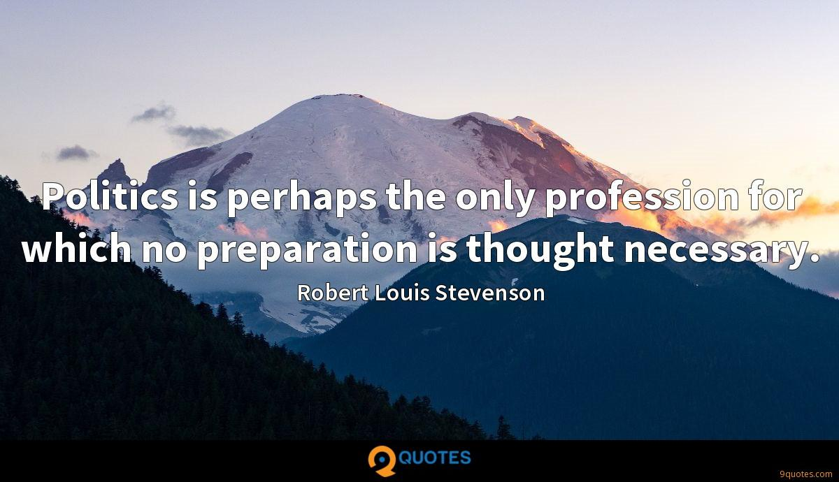 Politics is perhaps the only profession for which no preparation is thought necessary.