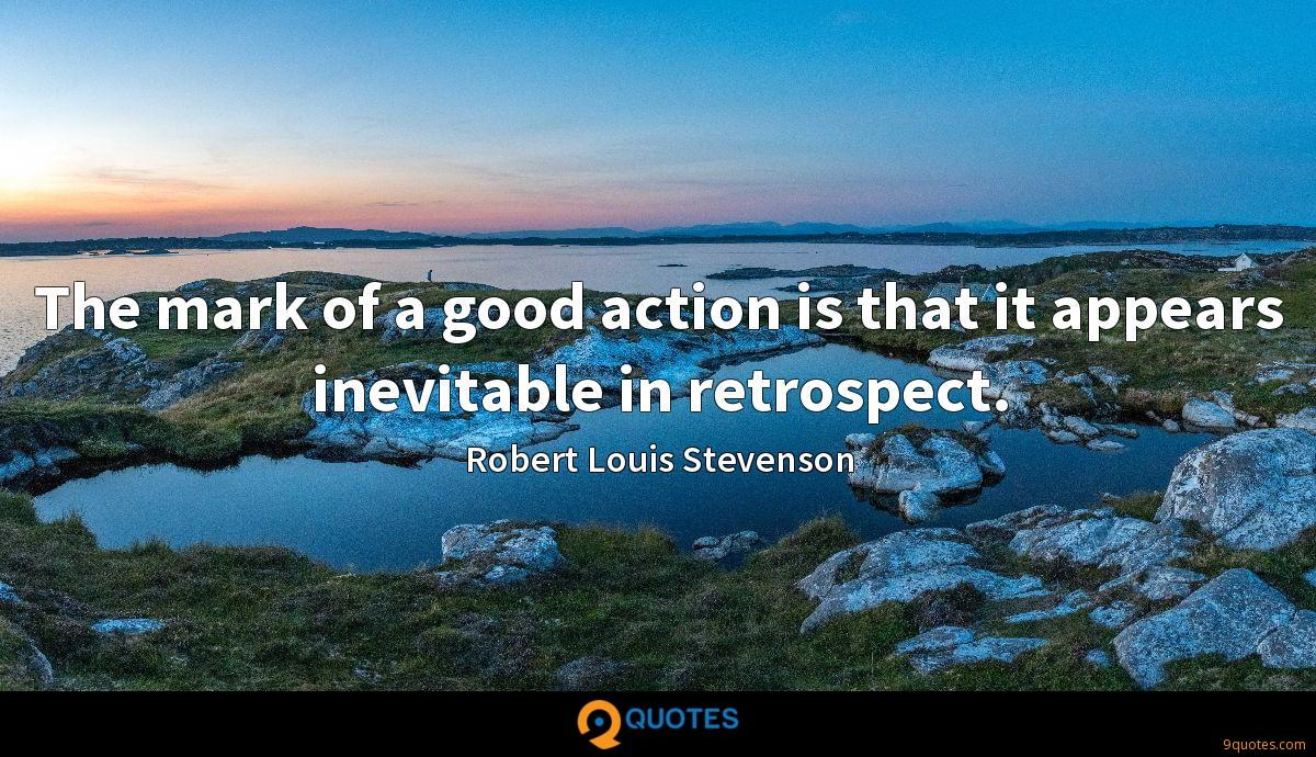 The mark of a good action is that it appears inevitable in retrospect.