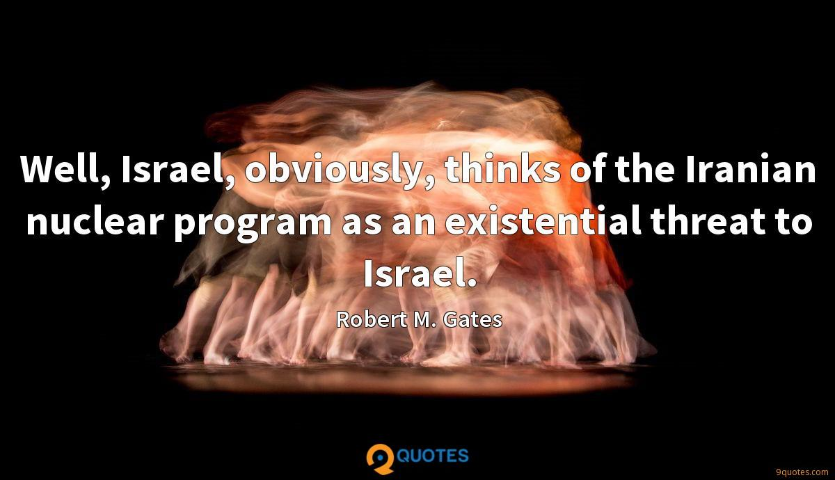 Well, Israel, obviously, thinks of the Iranian nuclear program as an existential threat to Israel.