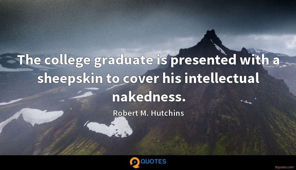 The college graduate is presented with a sheepskin to cover his intellectual nakedness.