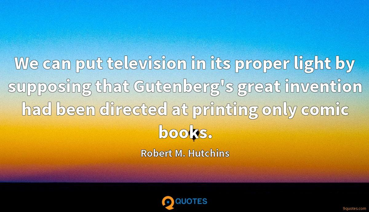 We can put television in its proper light by supposing that Gutenberg's great invention had been directed at printing only comic books.