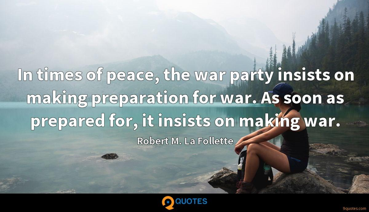 In times of peace, the war party insists on making preparation for war. As soon as prepared for, it insists on making war.