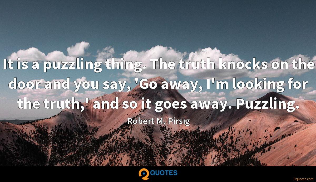 It is a puzzling thing. The truth knocks on the door and you say, 'Go away, I'm looking for the truth,' and so it goes away. Puzzling.
