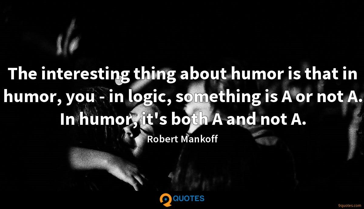 The interesting thing about humor is that in humor, you - in logic, something is A or not A. In humor, it's both A and not A.