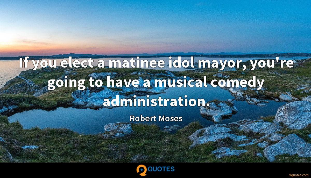 If you elect a matinee idol mayor, you're going to have a musical comedy administration.