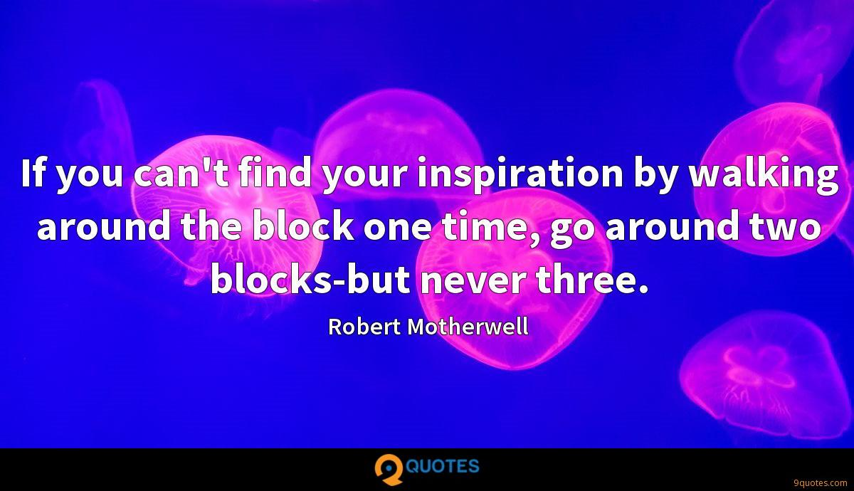 If you can't find your inspiration by walking around the block one time, go around two blocks-but never three.