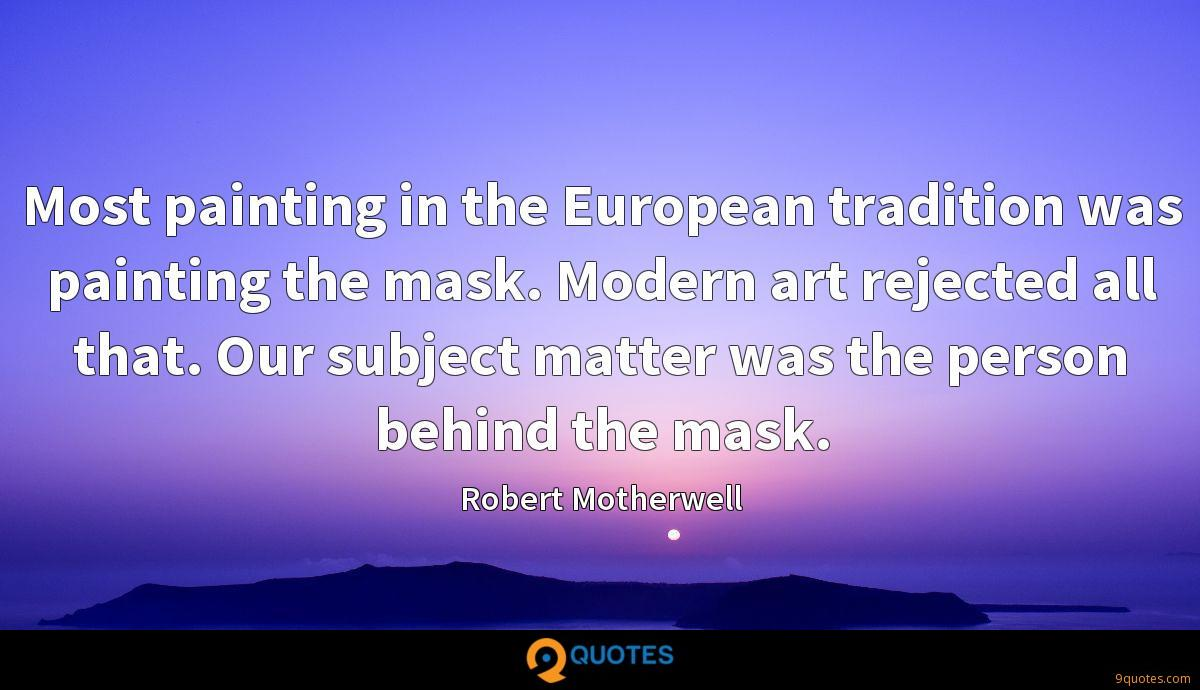 Most painting in the European tradition was painting the mask. Modern art rejected all that. Our subject matter was the person behind the mask.