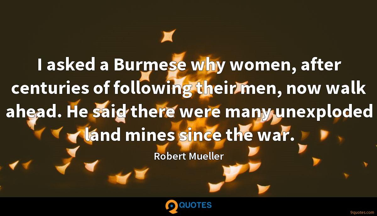I asked a Burmese why women, after centuries of following their men, now walk ahead. He said there were many unexploded land mines since the war.