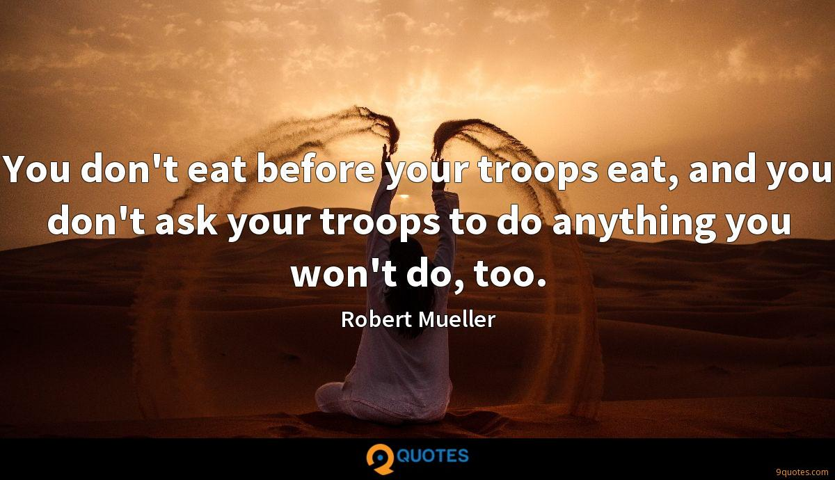 You don't eat before your troops eat, and you don't ask your troops to do anything you won't do, too.
