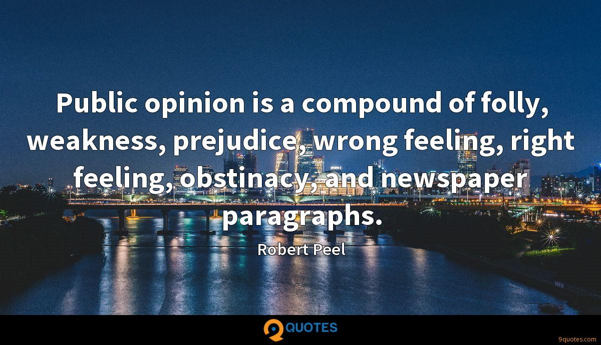 Public opinion is a compound of folly, weakness, prejudice, wrong feeling, right feeling, obstinacy, and newspaper paragraphs.
