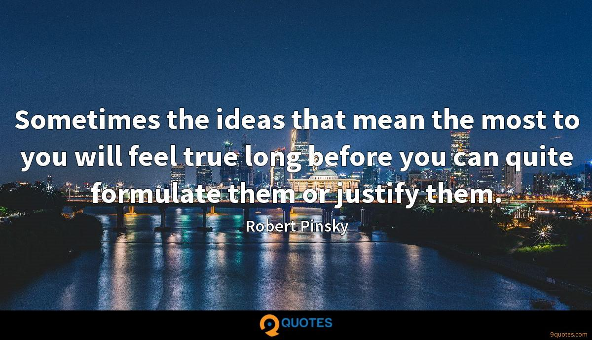 Sometimes the ideas that mean the most to you will feel true long before you can quite formulate them or justify them.