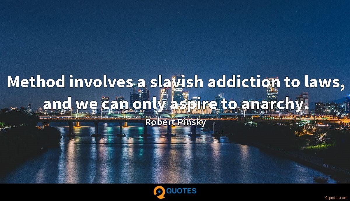Method involves a slavish addiction to laws, and we can only aspire to anarchy.