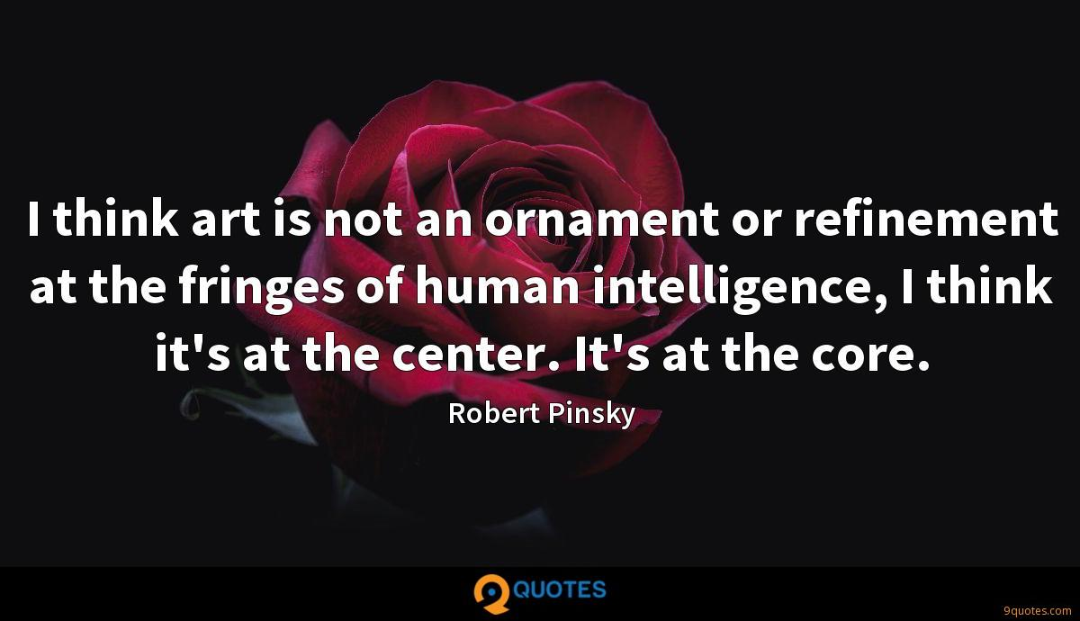 I think art is not an ornament or refinement at the fringes of human intelligence, I think it's at the center. It's at the core.