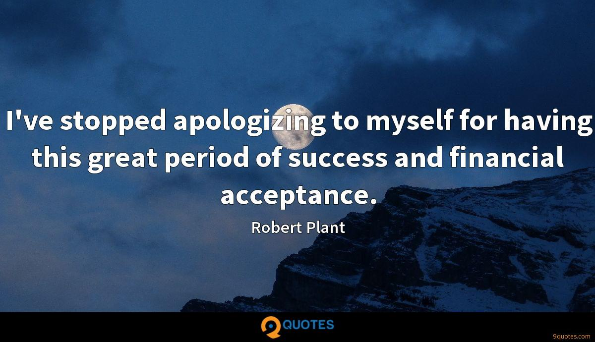 I've stopped apologizing to myself for having this great period of success and financial acceptance.