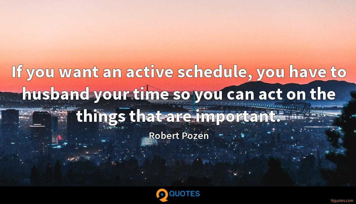 If you want an active schedule, you have to husband your time so you can act on the things that are important.