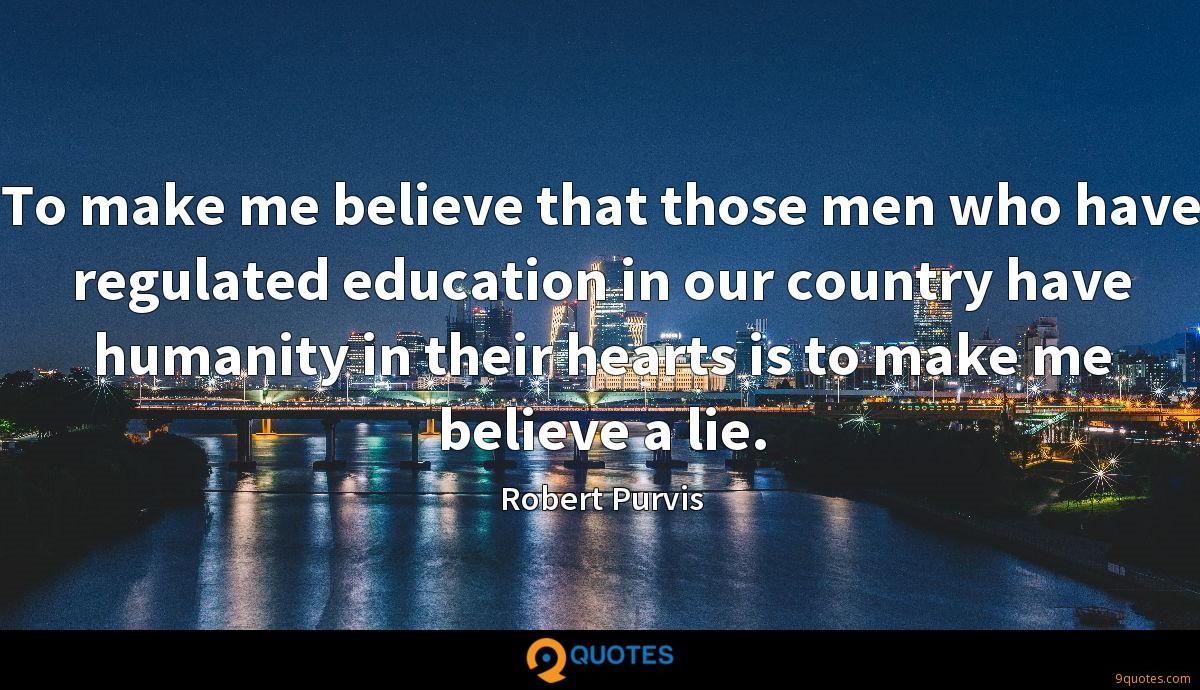 To make me believe that those men who have regulated education in our country have humanity in their hearts is to make me believe a lie.